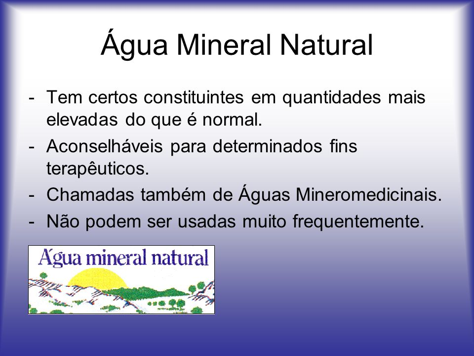 Água Mineral Natural Tem certos constituintes em quantidades mais elevadas do que é normal. Aconselháveis para determinados fins terapêuticos.