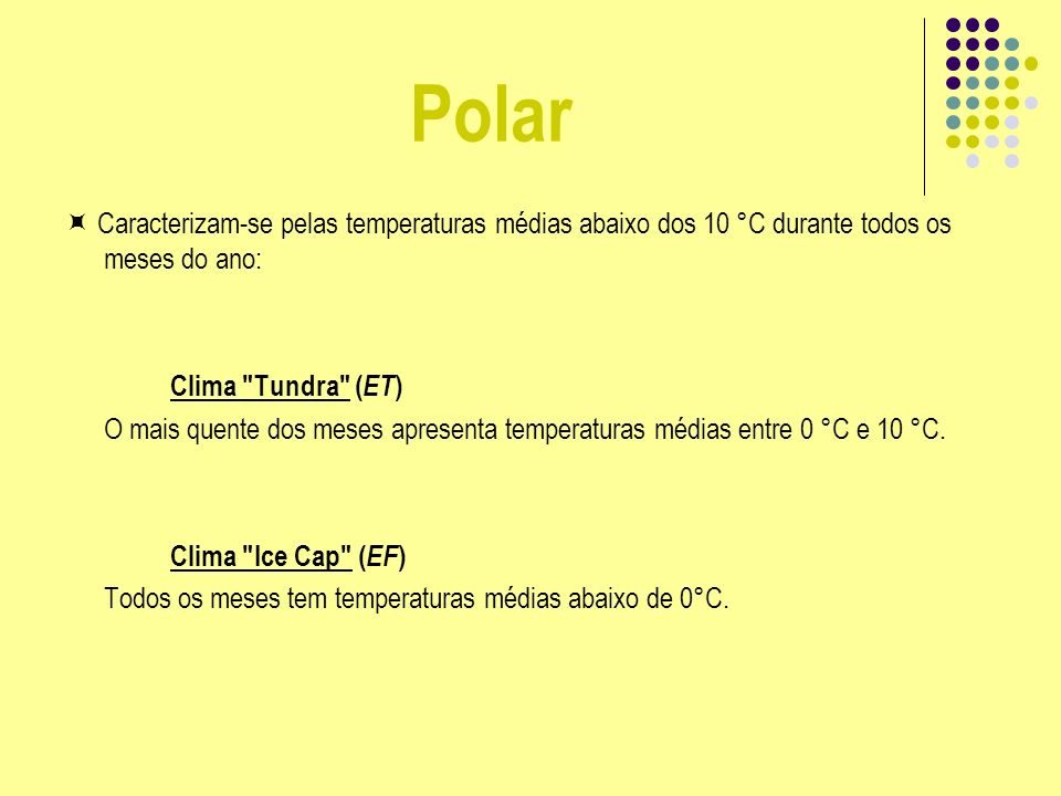 Polar  Caracterizam-se pelas temperaturas médias abaixo dos 10 °C durante todos os meses do ano: Clima Tundra (ET)