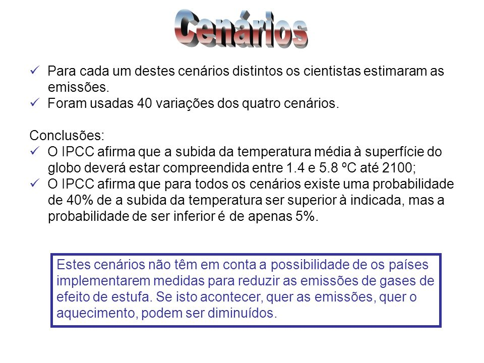 Cenários Para cada um destes cenários distintos os cientistas estimaram as. emissões. Foram usadas 40 variações dos quatro cenários.