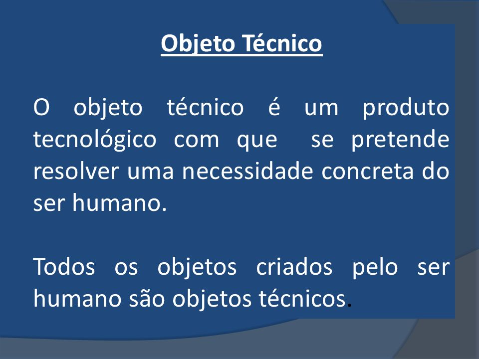 Objeto Técnico O objeto técnico é um produto tecnológico com que se pretende resolver uma necessidade concreta do ser humano.