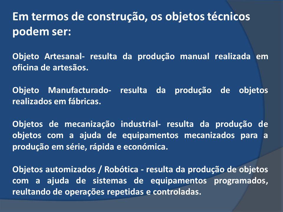 Em termos de construção, os objetos técnicos podem ser: