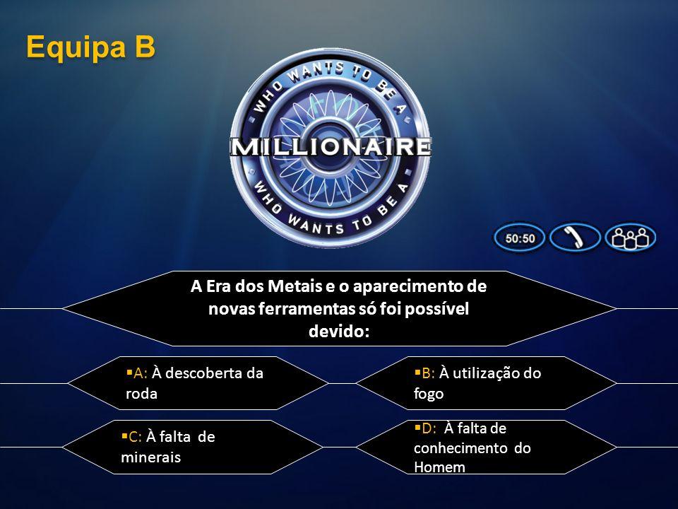 Equipa B A Era dos Metais e o aparecimento de novas ferramentas só foi possível devido: A: À descoberta da roda.