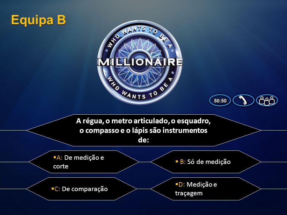 Equipa B A régua, o metro articulado, o esquadro, o compasso e o lápis são instrumentos de: A: De medição e corte.