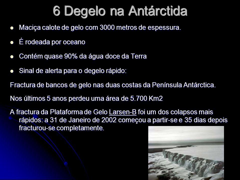 6 Degelo na Antárctida Maciça calote de gelo com 3000 metros de espessura. É rodeada por oceano. Contém quase 90% da água doce da Terra.