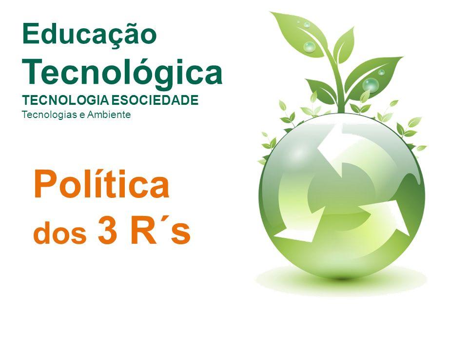 Política dos 3 R´s Educação Tecnológica TECNOLOGIA ESOCIEDADE