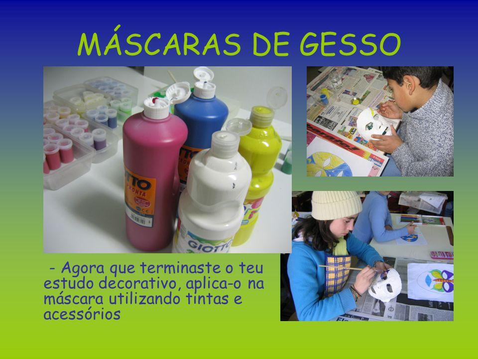MÁSCARAS DE GESSO - Agora que terminaste o teu estudo decorativo, aplica-o na máscara utilizando tintas e acessórios.