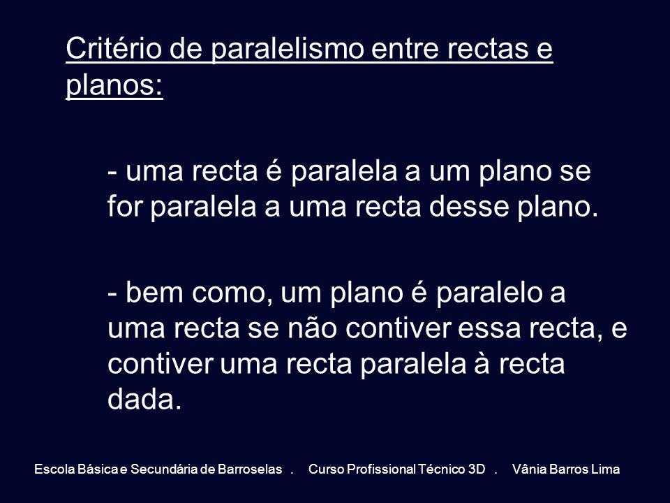 Critério de paralelismo entre rectas e planos: - uma recta é paralela a um plano se for paralela a uma recta desse plano. - bem como, um plano é paralelo a uma recta se não contiver essa recta, e contiver uma recta paralela à recta dada.