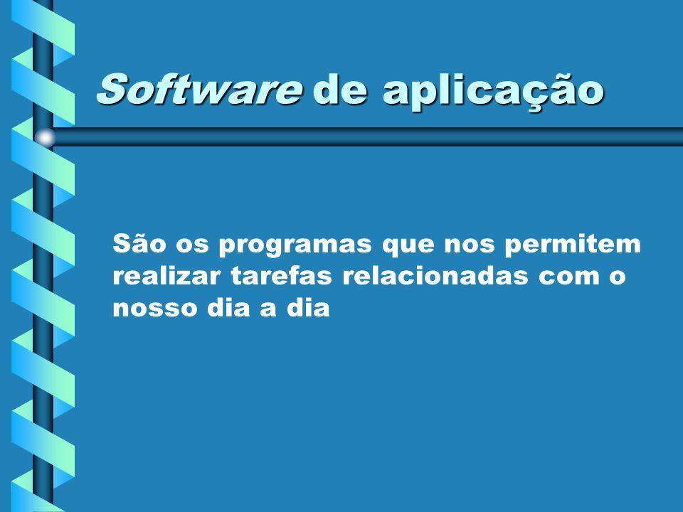Software de aplicação São os programas que nos permitem realizar tarefas relacionadas com o nosso dia a dia.