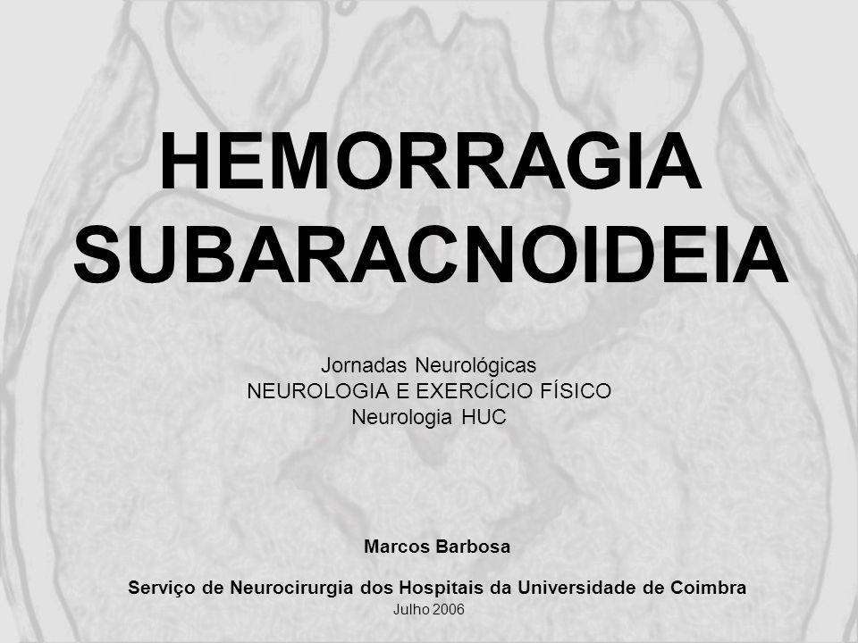 HEMORRAGIA SUBARACNOIDEIA Jornadas Neurológicas NEUROLOGIA E EXERCÍCIO FÍSICO Neurologia HUC Marcos Barbosa Serviço de Neurocirurgia dos Hospitais da Universidade de Coimbra Julho 2006