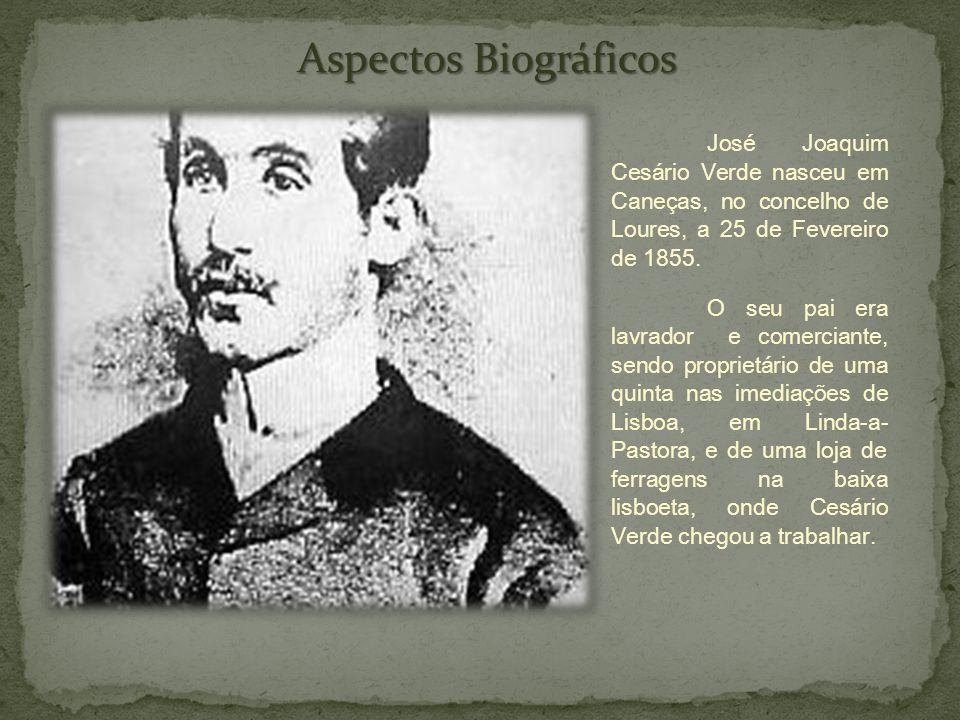 Aspectos Biográficos José Joaquim Cesário Verde nasceu em Caneças, no concelho de Loures, a 25 de Fevereiro de 1855.