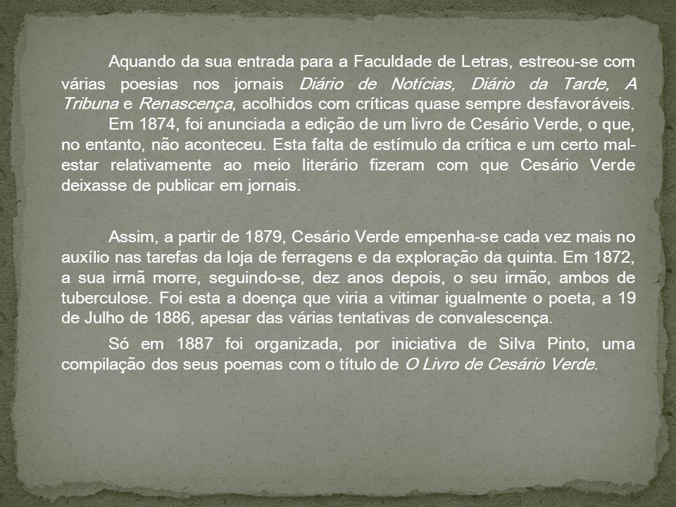 Aquando da sua entrada para a Faculdade de Letras, estreou-se com várias poesias nos jornais Diário de Notícias, Diário da Tarde, A Tribuna e Renascença, acolhidos com críticas quase sempre desfavoráveis. Em 1874, foi anunciada a edição de um livro de Cesário Verde, o que, no entanto, não aconteceu. Esta falta de estímulo da crítica e um certo mal-estar relativamente ao meio literário fizeram com que Cesário Verde deixasse de publicar em jornais.