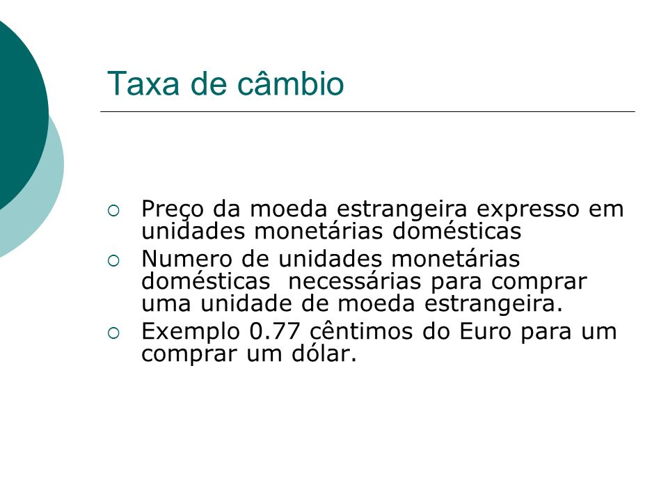 Taxa de câmbio Preço da moeda estrangeira expresso em unidades monetárias domésticas.