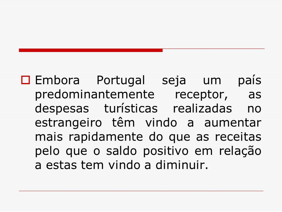 Embora Portugal seja um país predominantemente receptor, as despesas turísticas realizadas no estrangeiro têm vindo a aumentar mais rapidamente do que as receitas pelo que o saldo positivo em relação a estas tem vindo a diminuir.