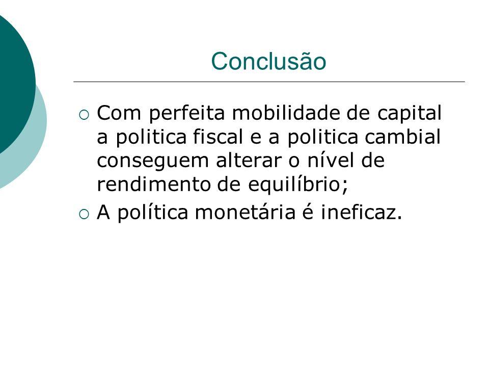 Conclusão Com perfeita mobilidade de capital a politica fiscal e a politica cambial conseguem alterar o nível de rendimento de equilíbrio;