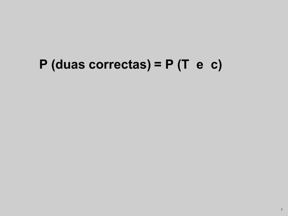P (duas correctas) = P (T e c)
