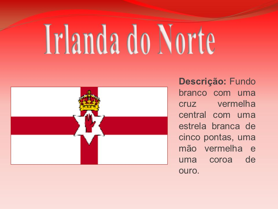 Irlanda do NorteDescrição: Fundo branco com uma cruz vermelha central com uma estrela branca de cinco pontas, uma mão vermelha e uma coroa de ouro.