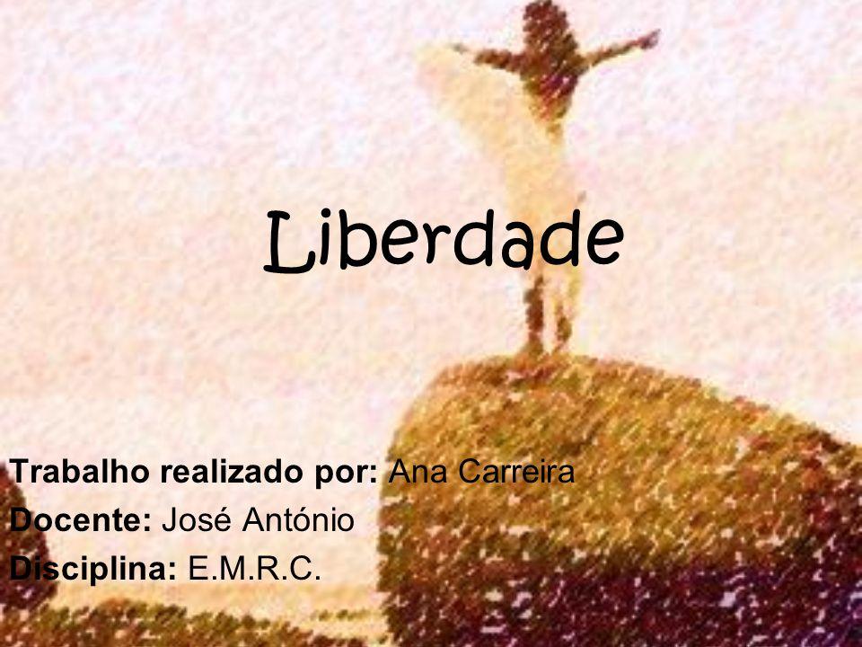 Liberdade Trabalho realizado por: Ana Carreira Docente: José António