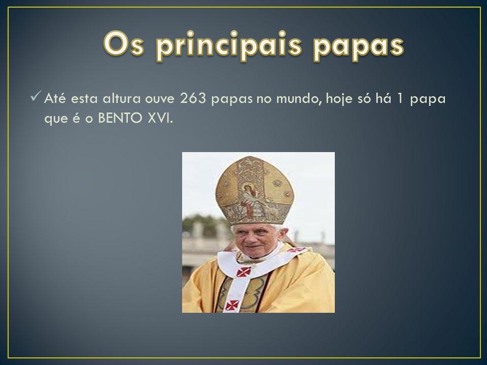 Os principais papas Até esta altura ouve 263 papas no mundo, hoje só há 1 papa que é o BENTO XVI.