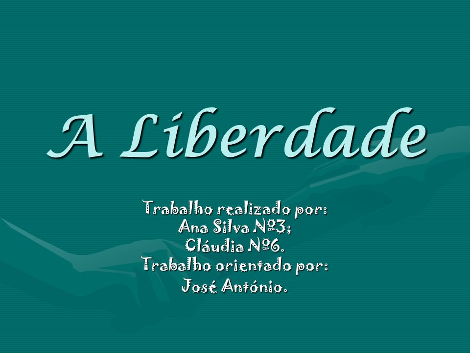 A Liberdade Trabalho realizado por: Ana Silva Nº3; Cláudia Nº6.