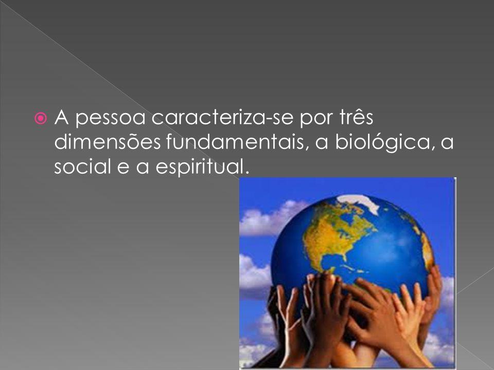 A pessoa caracteriza-se por três dimensões fundamentais, a biológica, a social e a espiritual.