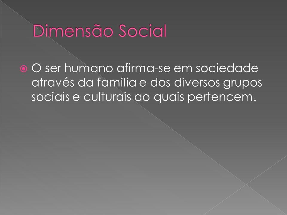 Dimensão Social O ser humano afirma-se em sociedade através da familia e dos diversos grupos sociais e culturais ao quais pertencem.