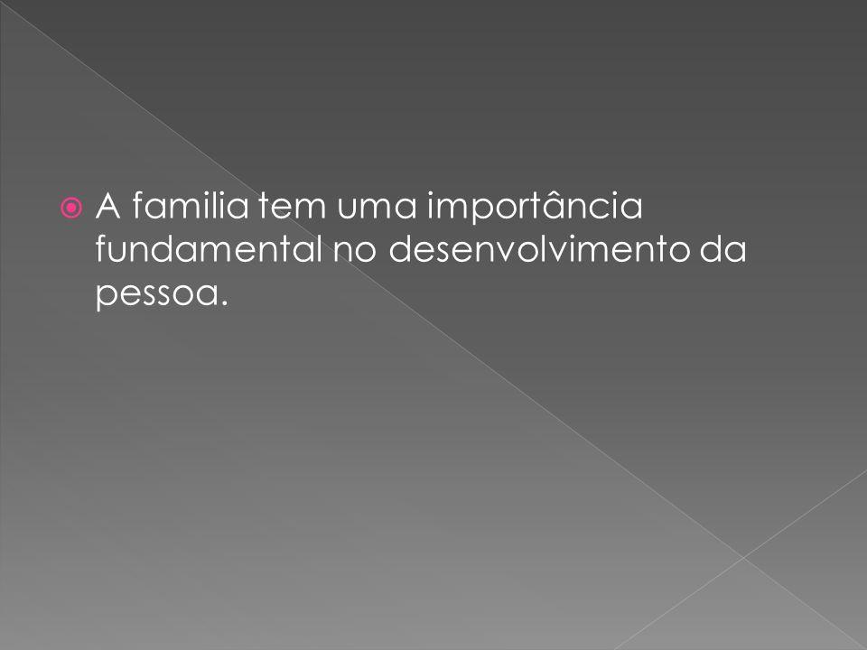 A familia tem uma importância fundamental no desenvolvimento da pessoa.