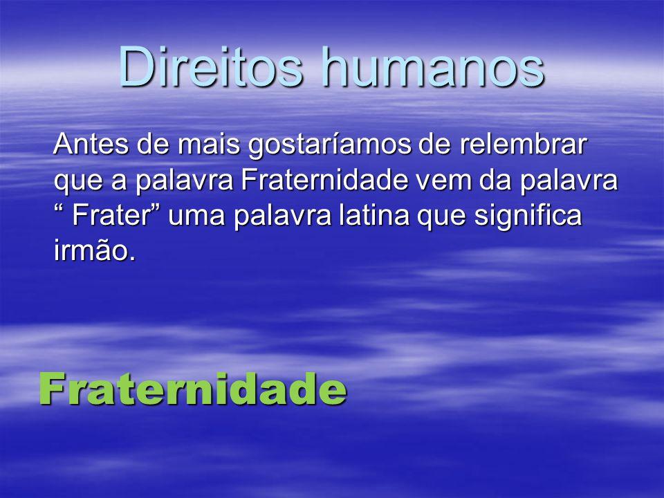 Direitos humanosAntes de mais gostaríamos de relembrar que a palavra Fraternidade vem da palavra Frater uma palavra latina que significa irmão.