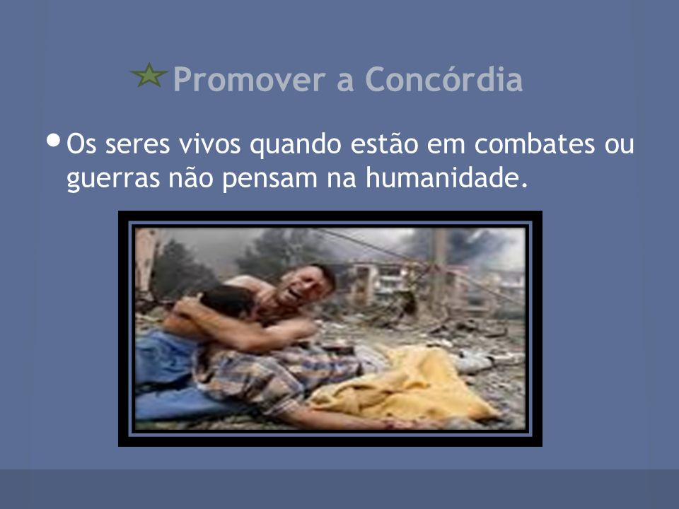 Promover a Concórdia Os seres vivos quando estão em combates ou guerras não pensam na humanidade.
