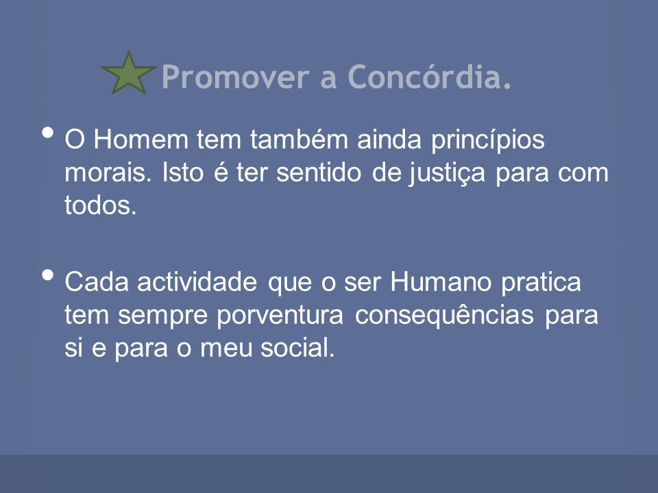 Promover a Concórdia. O Homem tem também ainda princípios morais. Isto é ter sentido de justiça para com todos.