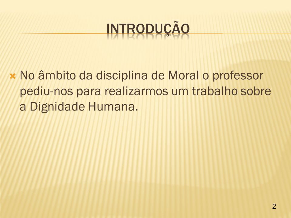 Introdução No âmbito da disciplina de Moral o professor pediu-nos para realizarmos um trabalho sobre a Dignidade Humana.