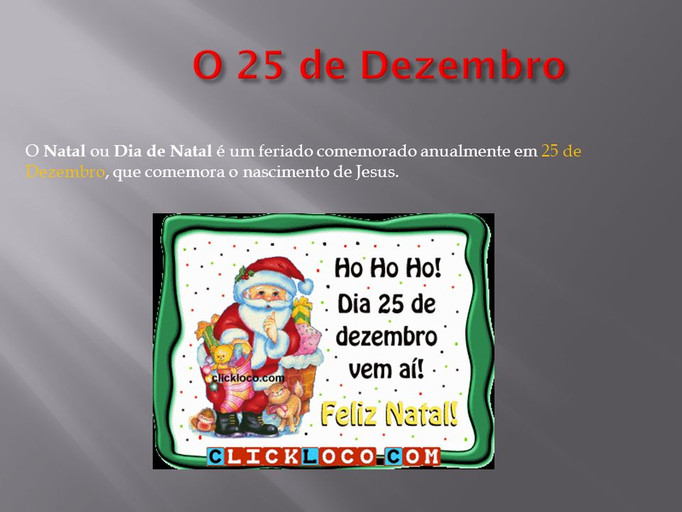 O 25 de Dezembro O Natal ou Dia de Natal é um feriado comemorado anualmente em 25 de Dezembro, que comemora o nascimento de Jesus.