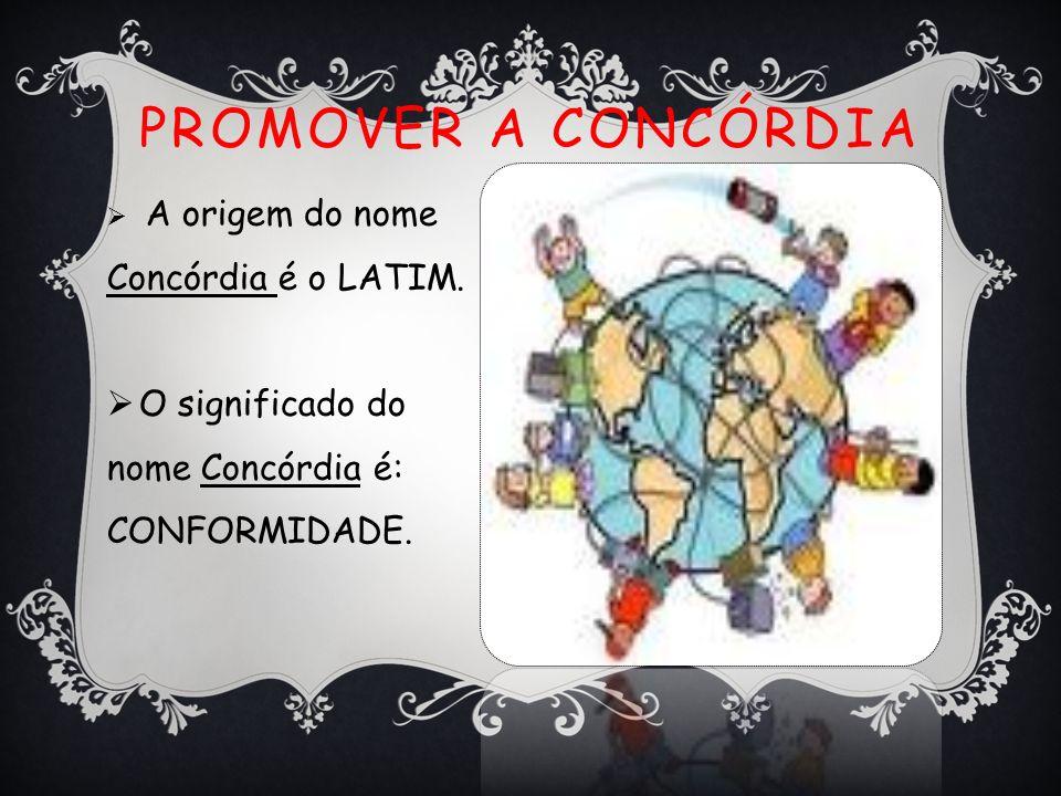 Promover a Concórdia O significado do nome Concórdia é: CONFORMIDADE.