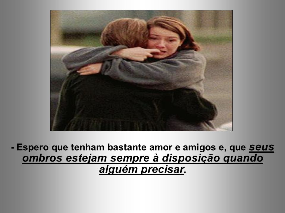 - Espero que tenham bastante amor e amigos e, que seus ombros estejam sempre à disposição quando alguém precisar.
