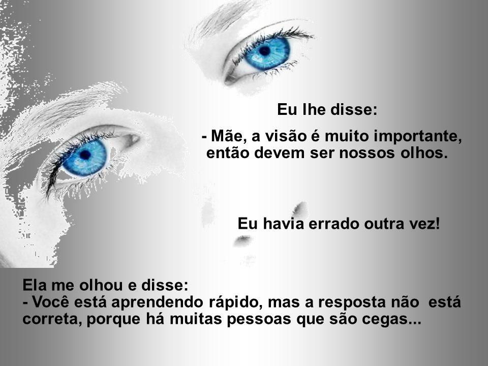 - Mãe, a visão é muito importante, então devem ser nossos olhos.