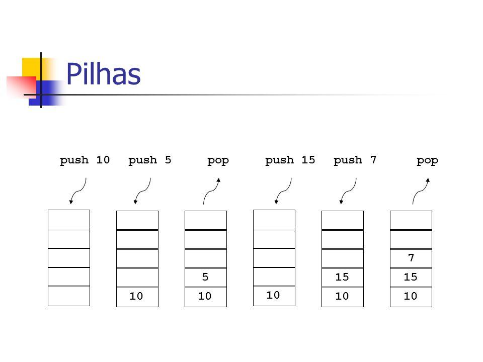 Pilhas push 10 push 5 pop push 15 push 7 pop 7 5 15 15 10 10 10 10 10