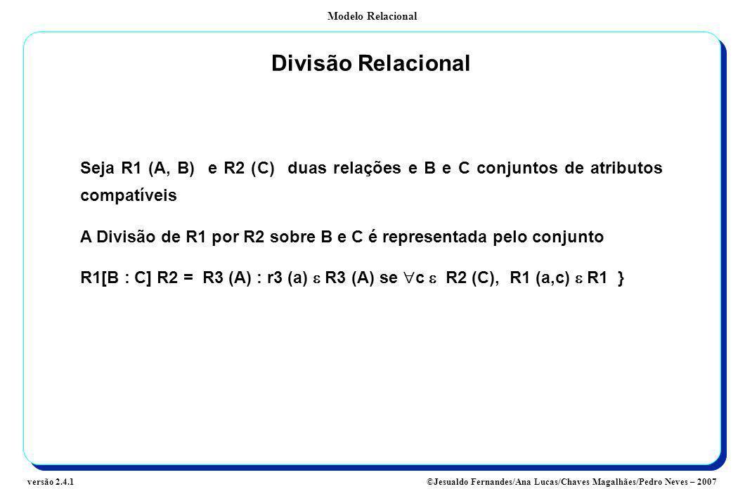 Divisão Relacional Seja R1 (A, B) e R2 (C) duas relações e B e C conjuntos de atributos compatíveis.