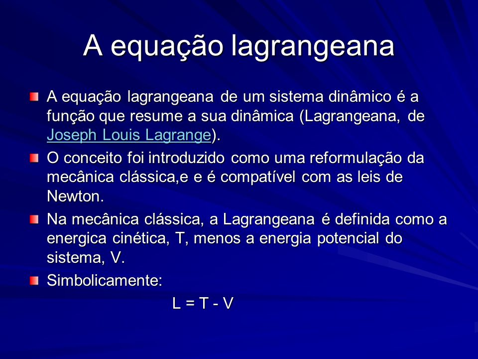 A equação lagrangeana A equação lagrangeana de um sistema dinâmico é a função que resume a sua dinâmica (Lagrangeana, de Joseph Louis Lagrange).