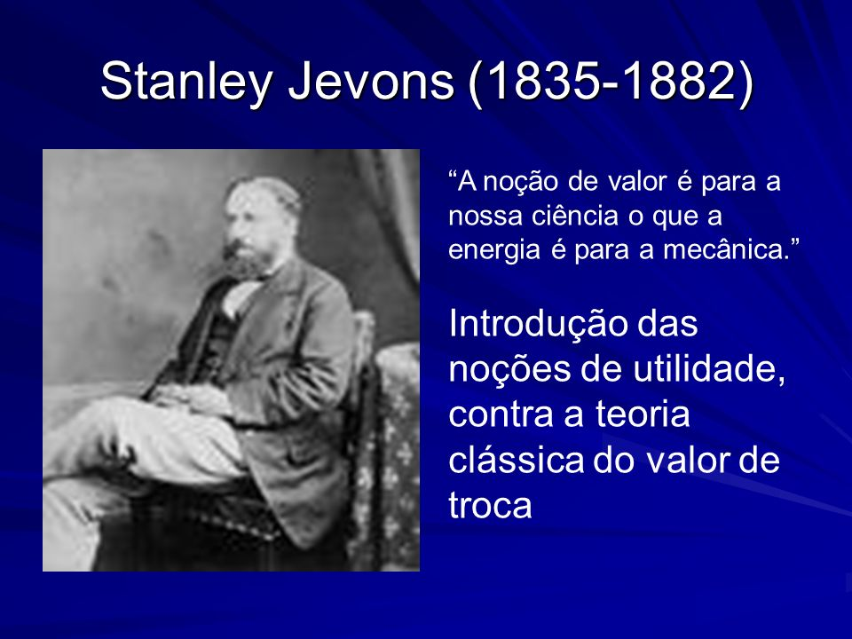 Stanley Jevons (1835-1882) A noção de valor é para a nossa ciência o que a energia é para a mecânica.