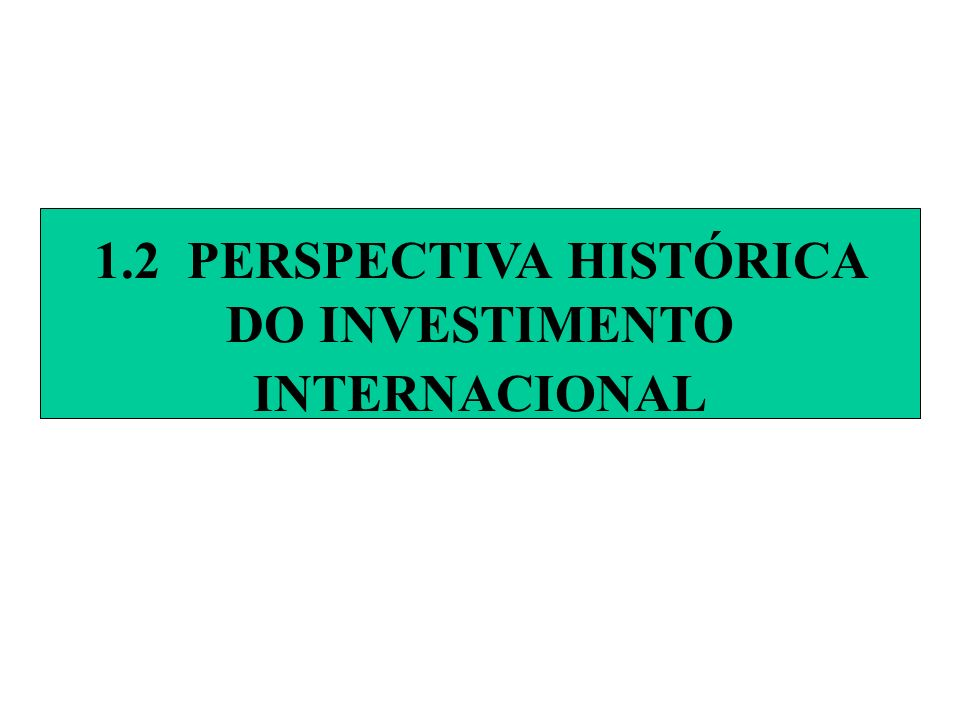 1.2 PERSPECTIVA HISTÓRICA DO INVESTIMENTO INTERNACIONAL