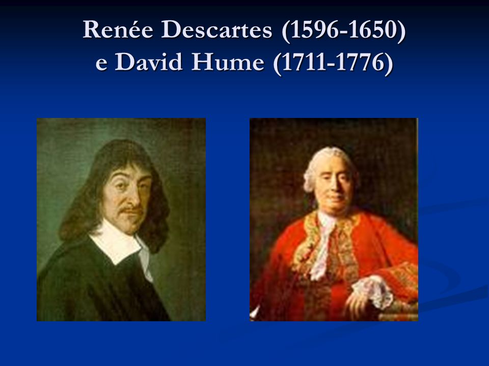 Renée Descartes (1596-1650) e David Hume (1711-1776)