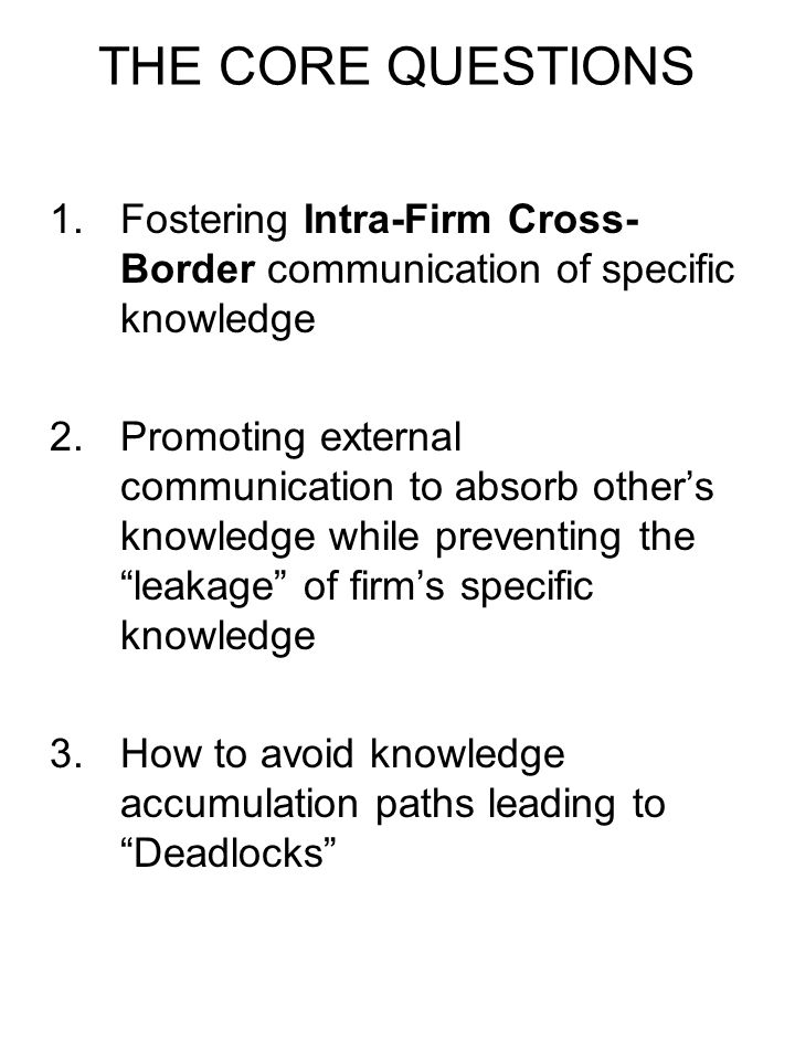 THE CORE QUESTIONSFostering Intra-Firm Cross-Border communication of specific knowledge.