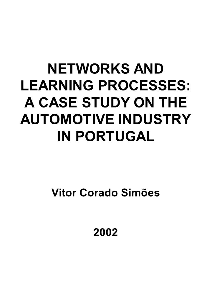 NETWORKS AND LEARNING PROCESSES: A CASE STUDY ON THE AUTOMOTIVE INDUSTRY IN PORTUGAL Vitor Corado Simões 2002
