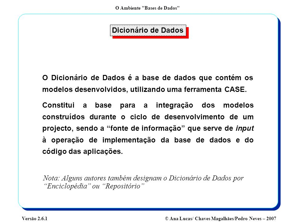 Dicionário de Dados O Dicionário de Dados é a base de dados que contém os modelos desenvolvidos, utilizando uma ferramenta CASE.