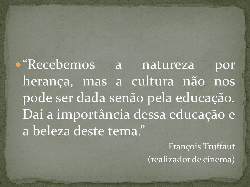 Recebemos a natureza por herança, mas a cultura não nos pode ser dada senão pela educação. Daí a importância dessa educação e a beleza deste tema.