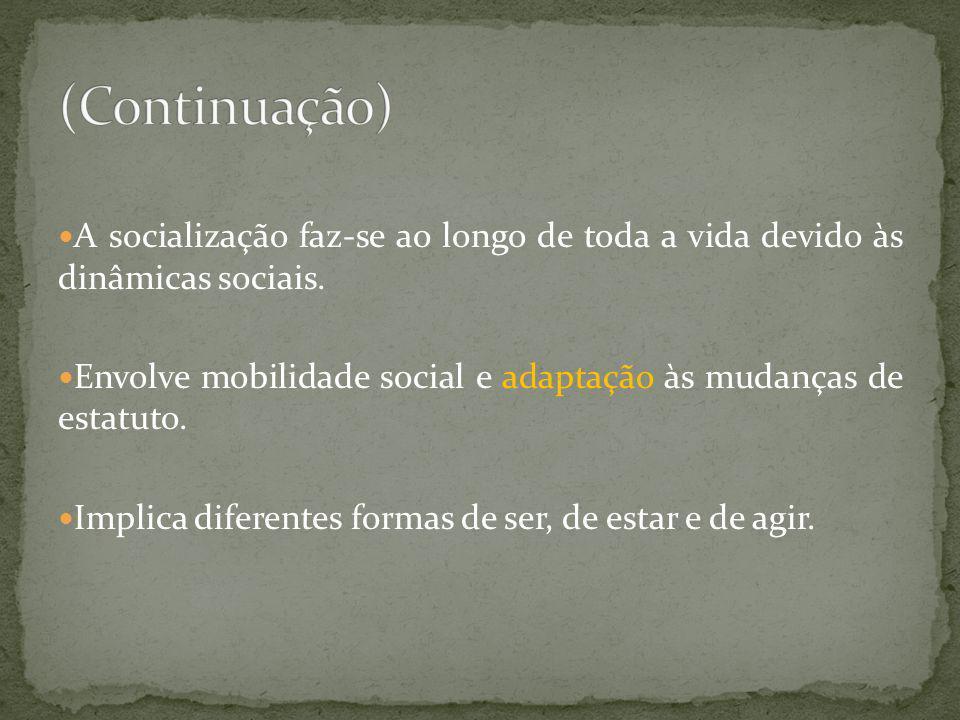 (Continuação)A socialização faz-se ao longo de toda a vida devido às dinâmicas sociais.