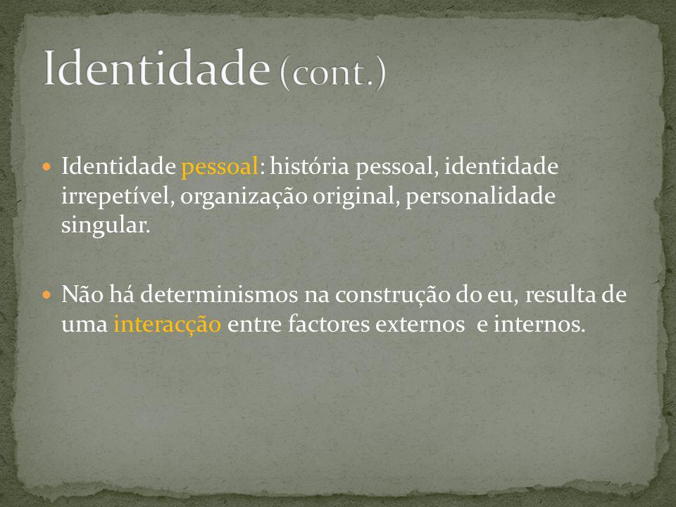 Identidade (cont.) Identidade pessoal: história pessoal, identidade irrepetível, organização original, personalidade singular.