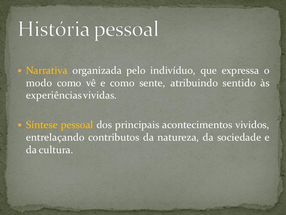 História pessoal Narrativa organizada pelo indivíduo, que expressa o modo como vê e como sente, atribuindo sentido às experiências vividas.