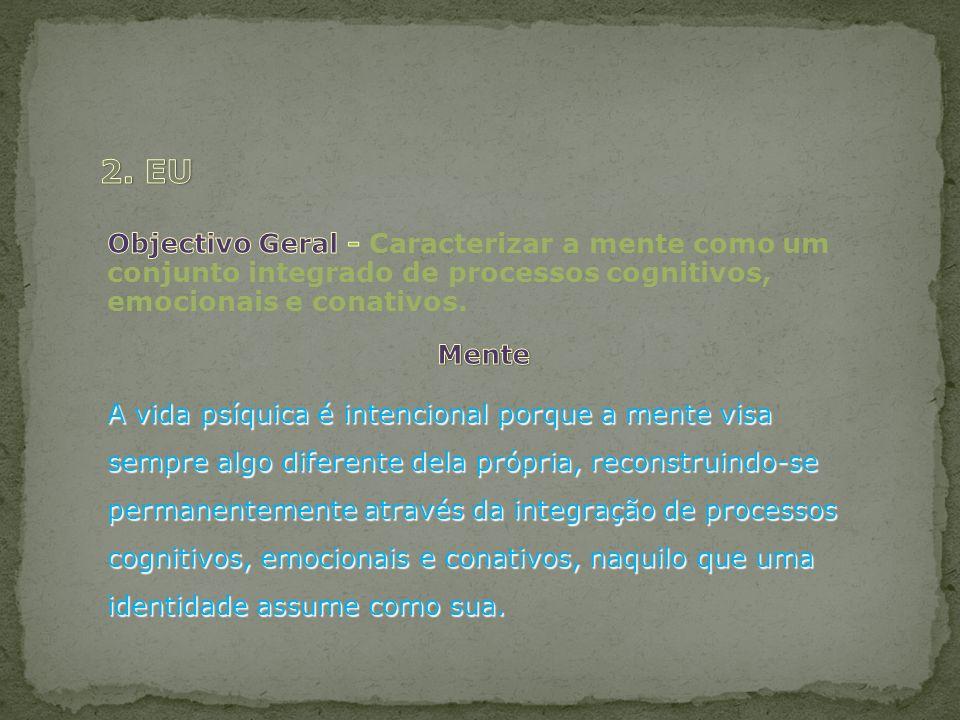 2. EU Objectivo Geral - Caracterizar a mente como um conjunto integrado de processos cognitivos, emocionais e conativos.