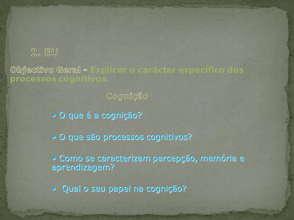 2. EU Objectivo Geral - Explicar o carácter específico dos processos cognitivos. Cognição. • O que é a cognição