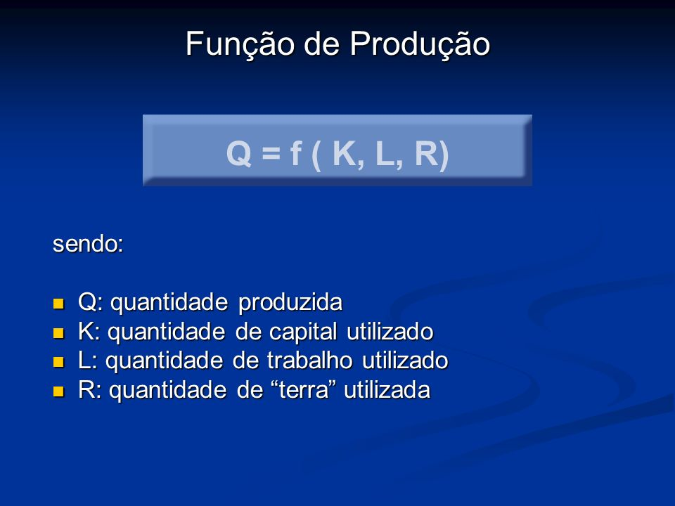 Q = f ( K, L, R) Função de Produção sendo: Q: quantidade produzida